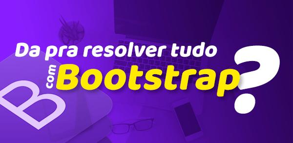 Dá pra resolver tudo com Bootstrap