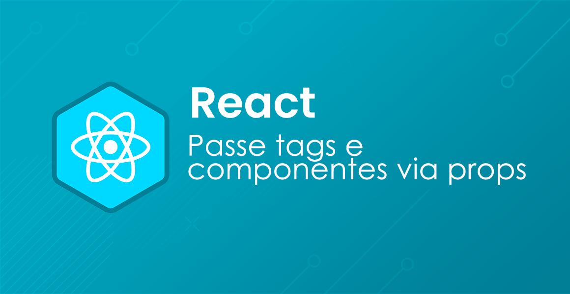 Curso React: Enviando e recebendo componentes via props
