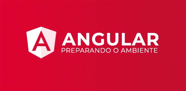 Angular: Preparando Ambiente de Desenvolvimento