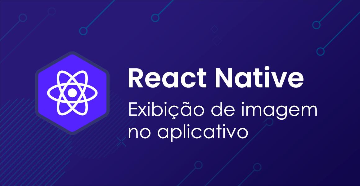 Curso React Native: Exibindo uma imagem no aplicativo