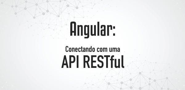 Projeto Angular: Conectando com uma API RESTful