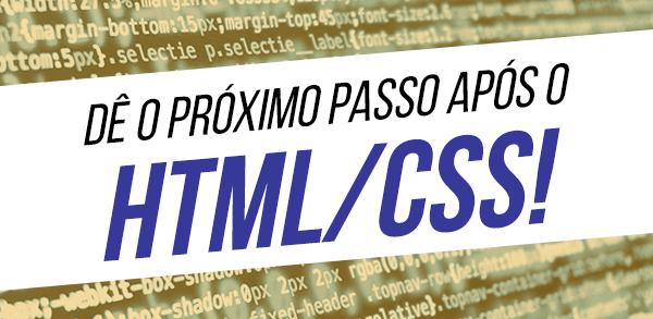 Dê o próximo passo após o HTML/CSS!
